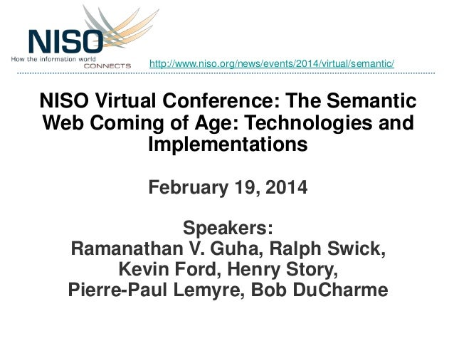 http://www.niso.org/news/events/2014/virtual/semantic/  NISO Virtual Conference: The Semantic Web Coming of Age: Technolog...