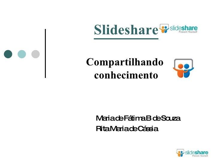 Slideshare Compartilhando  conhecimento Maria de Fátima B de Souza Rita Maria de Cássia