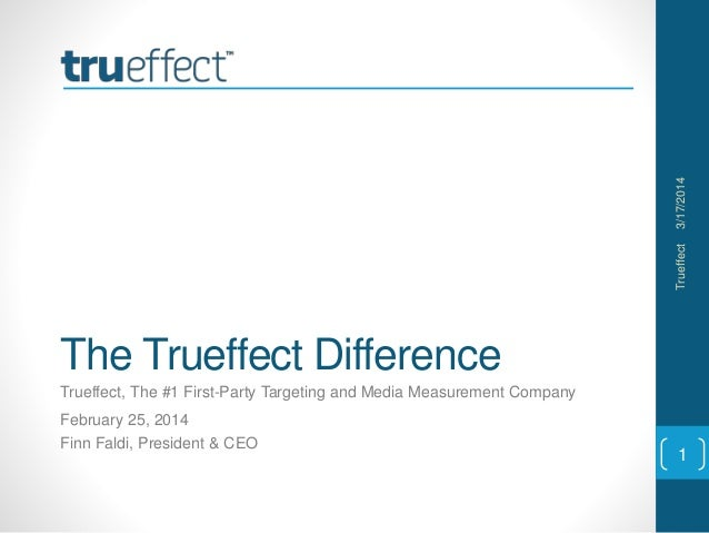 The Trueffect Difference Trueffect, The #1 First-Party Targeting and Media Measurement Company February 25, 2014 Finn Fald...
