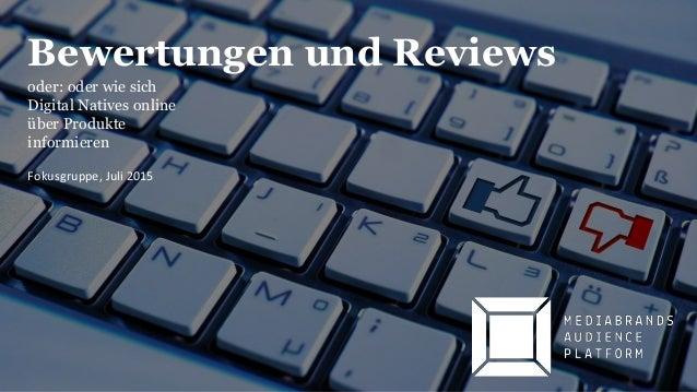 Bewertungen und Reviews oder: oder wie sich Digital Natives online über Produkte informieren Fokusgruppe, Juli 2015