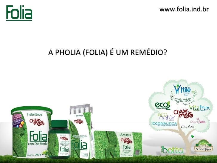 www.folia.ind.brA PHOLIA (FOLIA) É UM REMÉDIO?