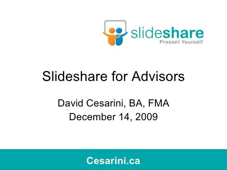 Slideshare for Advisors David Cesarini, BA, FMA December 14, 2009 Cesarini.ca Cesarini.ca
