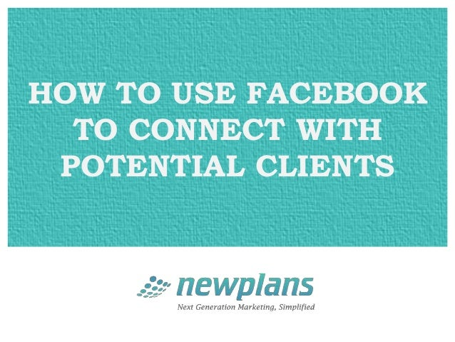 HOW TO USE FACEBOOK  TO CONNECT WITH POTENTIAL CLIENTS