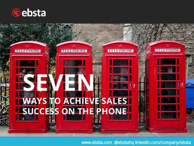 SEVEN WAYS TO ACHIEVE SALES SUCCESS ON THE PHONE www.ebsta.com @ebstahq linkedin.com/company/ebsta