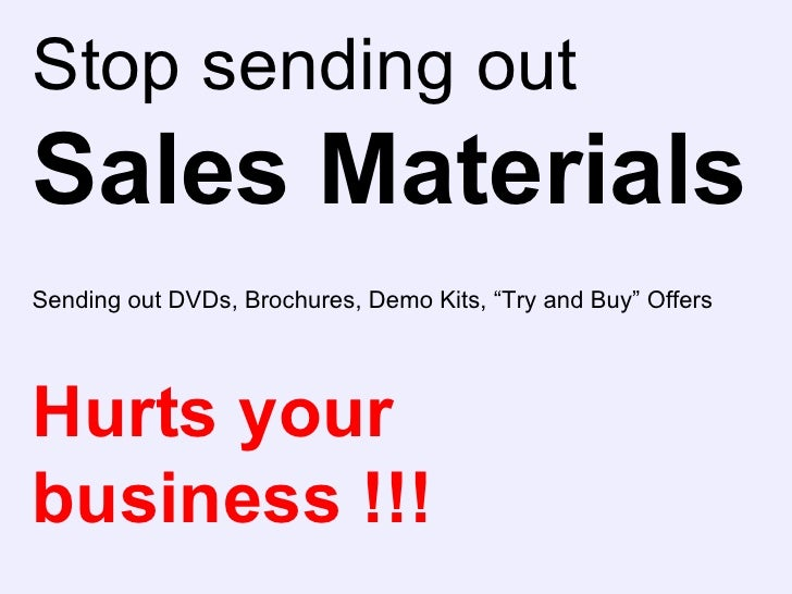 """Stop sending out Sales Materials Sending out DVDs, Brochures, Demo Kits, """"Try and Buy"""" Offers Hurts your business !!!"""