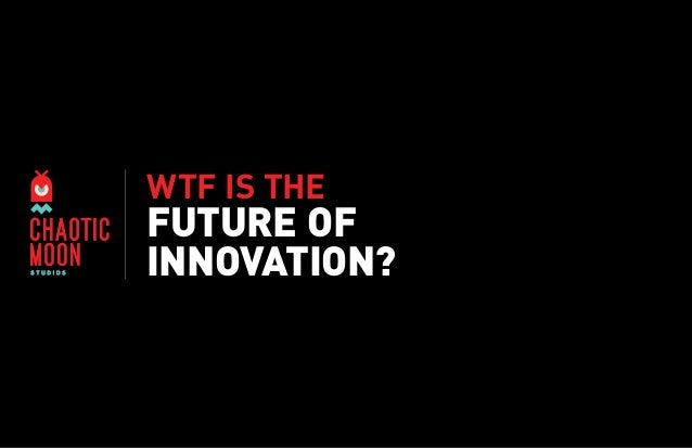 WTF IS THE  FUTURE OF INNOVATION?