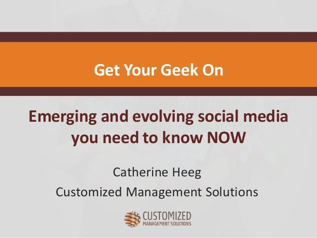 Emerging and evolving social media you need to know NOW Catherine Heeg Customized Management Solutions Get Your Geek On
