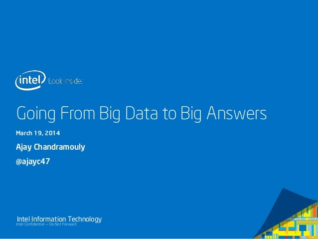 Intel Confidential — Do Not Forward Intel Information Technology Going From Big Data to Big Answers March 19, 2014 Ajay Ch...