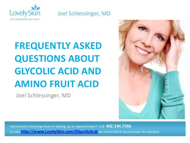 Joel Schlessinger, MDFREQUENTLY ASKEDQUESTIONS ABOUTGLYCOLIC ACID ANDAMINO FRUIT ACIDInterested in learning more or settin...