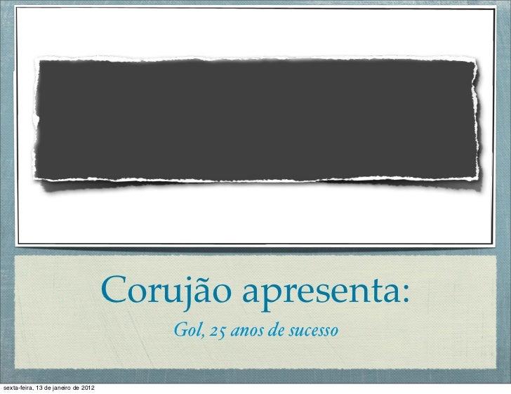 Corujão apresenta:                                         Gol, 25 anos de sucessosexta-feira, 13 de janeiro de 2012