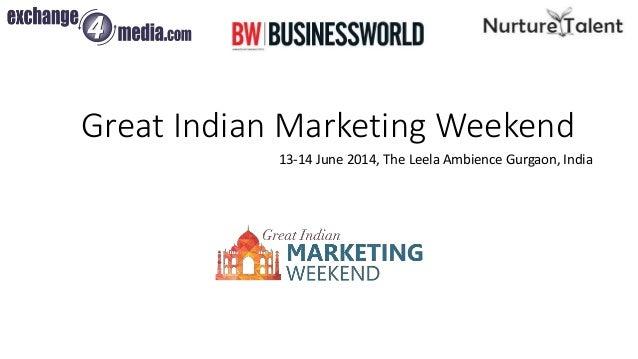 Great Indian Marketing Weekend 13-14 June 2014, The Leela Ambience Gurgaon, India WORKSHOPS   STRATEGIES   NETWORKING   ME...