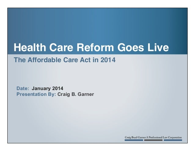 Health Care Reform Goes Live The Affordable Care Act in 2014 !  Date: January 2014 Presentation By: Craig B. Garner  !