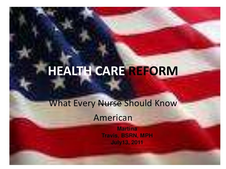 HEALTH CARE REFORM<br />What Every Nurse Should Know<br />American<br />Martina Travis, BSRN, MPH<br />July13, 2011<br />