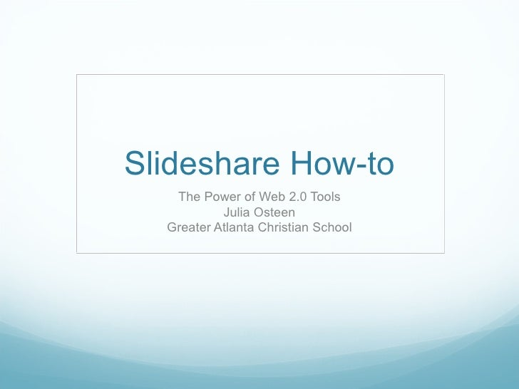 Slideshare How-to The Power of Web 2.0 Tools Julia Osteen Greater Atlanta Christian School