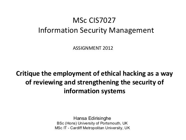 MSc CIS7027 Information Security Management ASSIGNMENT 2012 Critique the employment of ethical hacking as a way of reviewi...