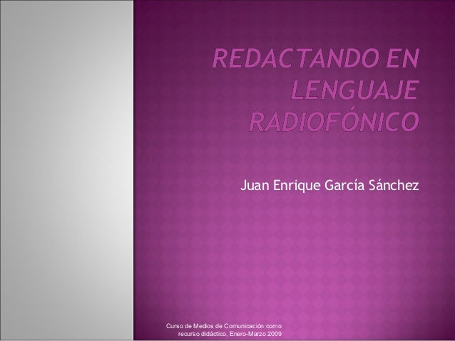 Juan Enrique García SánchezCurso de Medios de Comunicación como    recurso didáctico, Enero-Marzo 2009