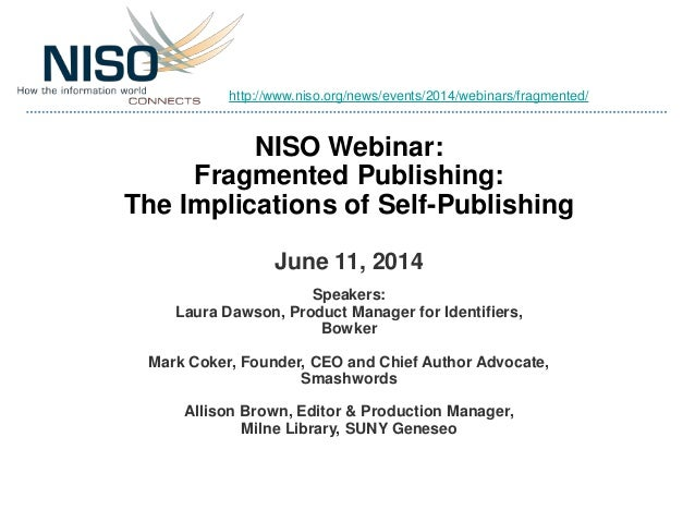 NISO Webinar: Fragmented Publishing: The Implications of Self-Publishing June 11, 2014 Speakers: Laura Dawson, Product Man...