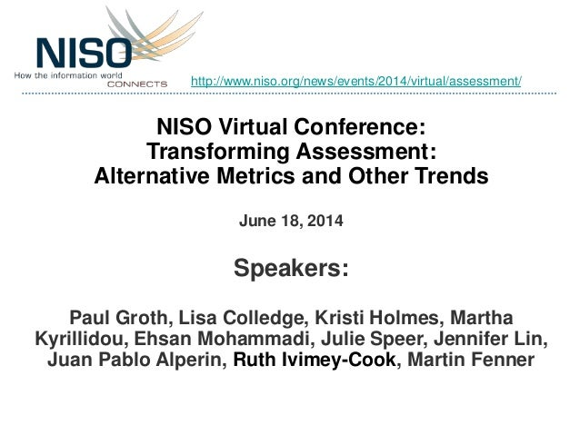 NISO Virtual Conference: Transforming Assessment: Alternative Metrics and Other Trends June 18, 2014 Speakers: Paul Groth,...