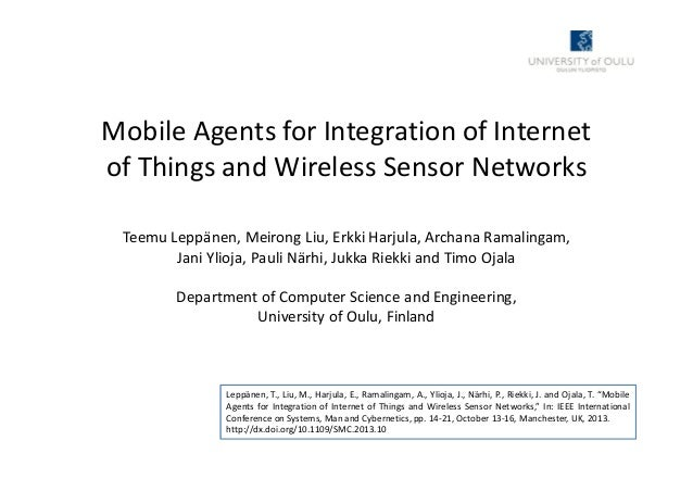 Mobile Agents for Integration of Internet of Things and Wireless Sensor Networks Teemu Leppänen, Meirong Liu, Erkki Harjul...