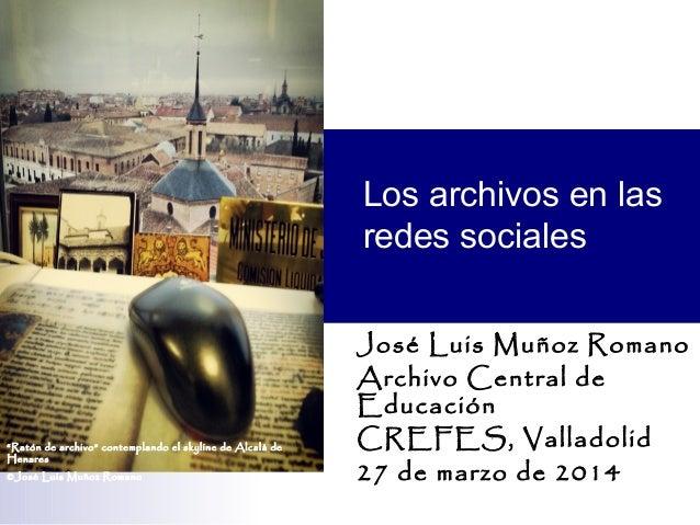 Los archivos en las redes sociales José Luis Muñoz Romano Archivo Central de Educación CREFES, Valladolid 27 de marzo de 2...