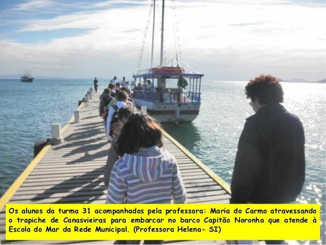 Os alunos da turma 31 acompanhados pela professora: Maria do Carmo atravessandoo trapiche de Canasvieiras para embarcar no...