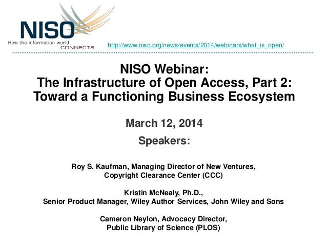 NISO Webinar: The Infrastructure of Open Access, Part 2: Toward a Functioning Business Ecosystem March 12, 2014 Speakers: ...