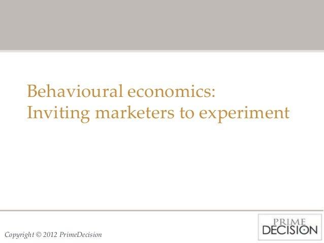 Behavioural economics:      Inviting marketers to experimentCopyright © 2012 PrimeDecision