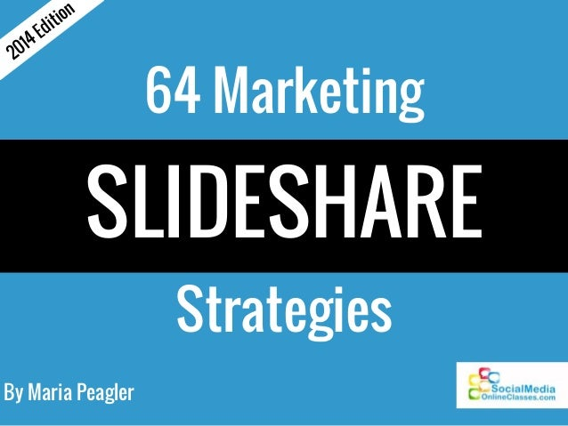 By Maria Peagler 64 Marketing SLIDESHARE Strategies 2014 Edition