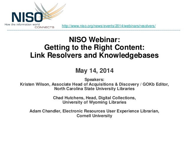 NISO Webinar: Getting to the Right Content: Link Resolvers and Knowledgebases May 14, 2014 Speakers: Kristen Wilson, Assoc...