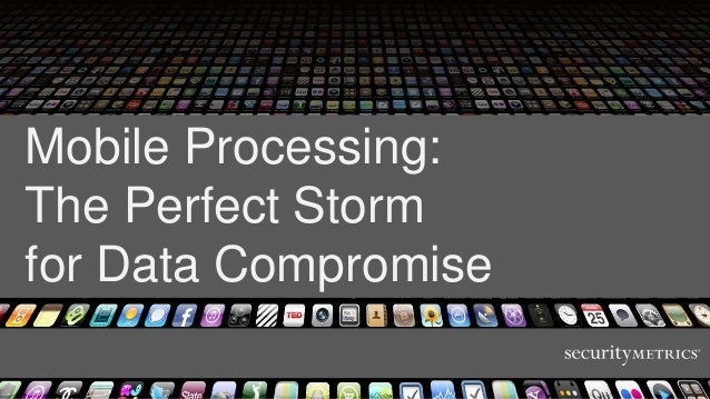Mobile Processing:The Perfect Stormfor Data Compromise