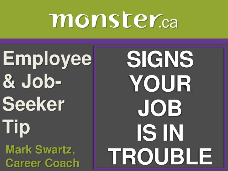 Employee & Job-Seeker Tip <br />SIGNS<br />YOUR<br />JOB<br />IS IN TROUBLE<br /> Mark Swartz, <br /> Career Coach<br />