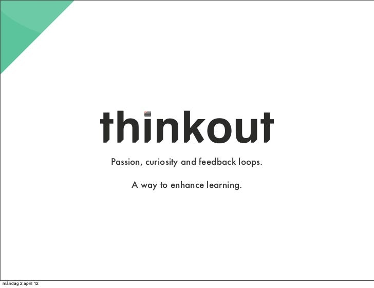 Passion, curiosity and feedback loops.                         A way to enhance learning.måndag 2 april 12