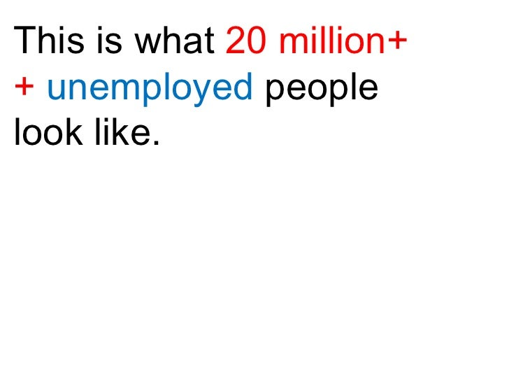 This is what  20 million++  unemployed  people look like.