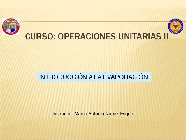 CURSO: OPERACIONES UNITARIAS IIINTRODUCCIÓN A LA EVAPORACIÓNInstructor: Marco Antonio Núñez Esquer