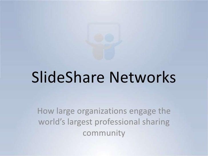 SlideShare NetworksHow large organizations engage theworld's largest professional sharing            community