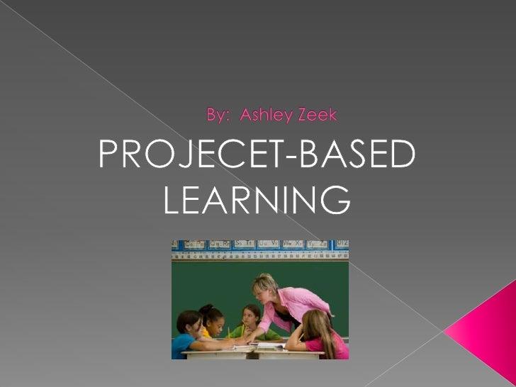 By:  Ashley Zeek<br />PROJECET-BASED LEARNING<br />