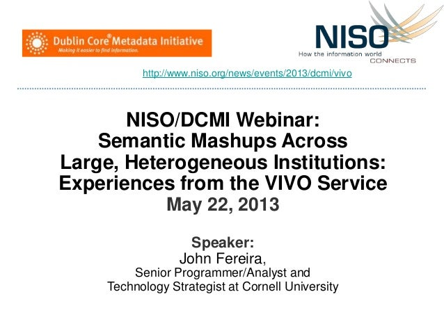 NISO/DCMI Webinar:Semantic Mashups AcrossLarge, Heterogeneous Institutions:Experiences from the VIVO ServiceMay 22, 2013Sp...