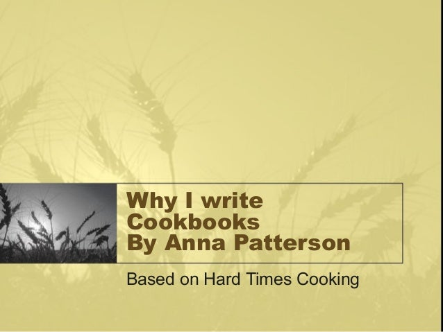 Why I writeCookbooksBy Anna PattersonBased on Hard Times Cooking