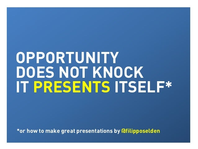 Opportunity does not knock, it presents itself