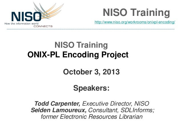 NISO Training NISO Training ONIX-PL Encoding Project October 3, 2013 Speakers: Todd Carpenter, Executive Director, NISO Se...
