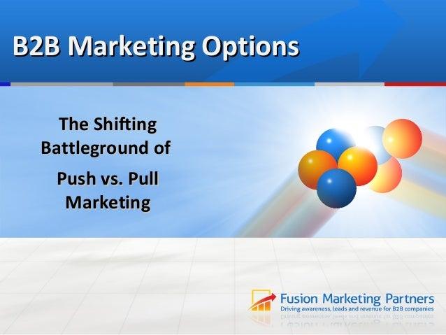 B2B Marketing Options    The Shifting  Battleground of   Push vs. Pull    Marketing