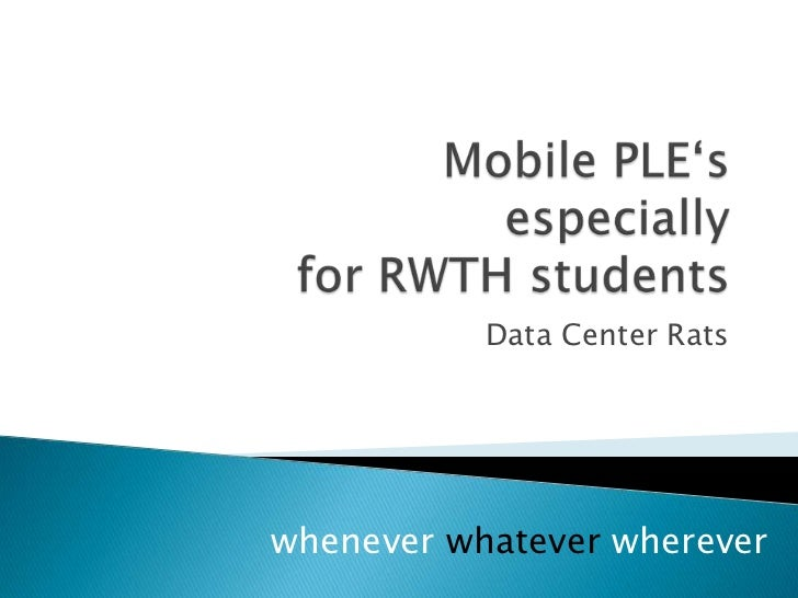 Mobile PLE'sespeciallyfor RTWH students<br />Data Center Rats<br />Whenever whatever wherever<br />