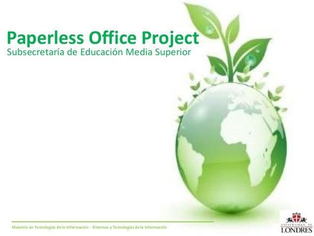 Paperless Office Project Subsecretaría de Educación Media Superior Maestría en Tecnologías de la Información - Sistemas y ...