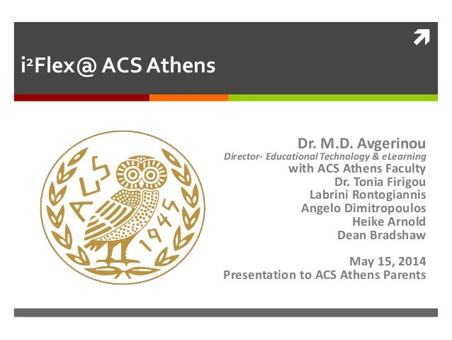  i2Flex@ ACS Athens Dr. M.D. Avgerinou Director- Educational Technology & eLearning with ACS Athens Faculty Dr. Tonia Fir...