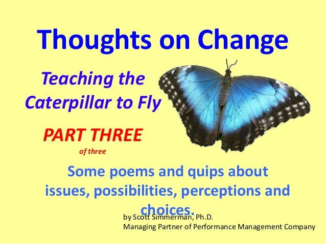 Thoughts on Change Teaching the Caterpillar to Fly PART THREE of three  Some poems and quips about issues, possibilities, ...