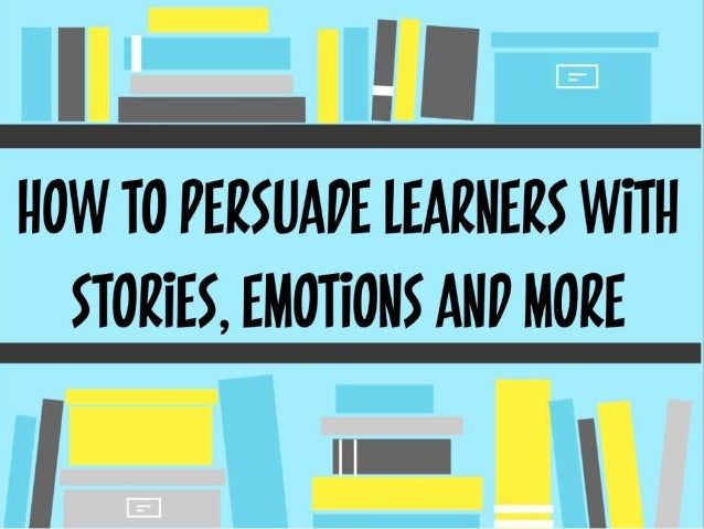How to persuade learners with stories, emotions and more