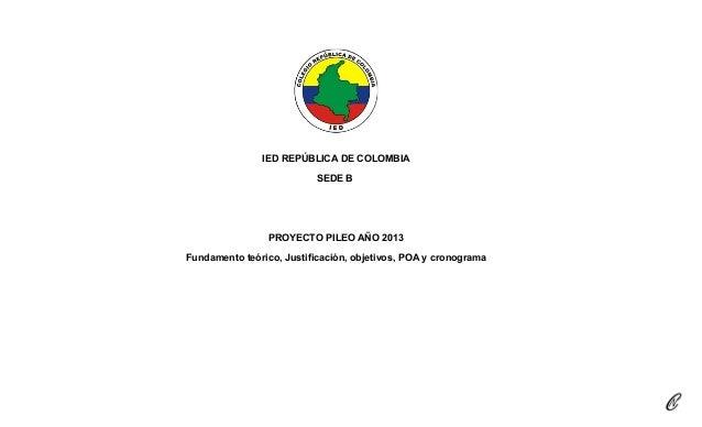 IED REPÚBLICA DE COLOMBIA SEDE B PROYECTO PILEO AÑO 2013 Fundamento teórico, Justificación, objetivos, POA y cronograma