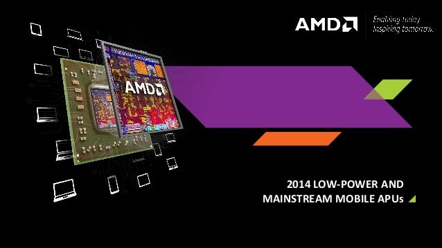 1 | AMD 2014 LOW-POWERAND MAINSTREAM MOBILE APUs 2014 LOW-POWER AND MAINSTREAM MOBILE APUs