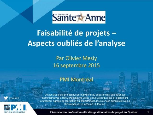1 Faisabilité de projets – Aspects oubliés de l'analyse Par Olivier Mesly 16 septembre 2015 PMI Montréal Olivier Mesly est...