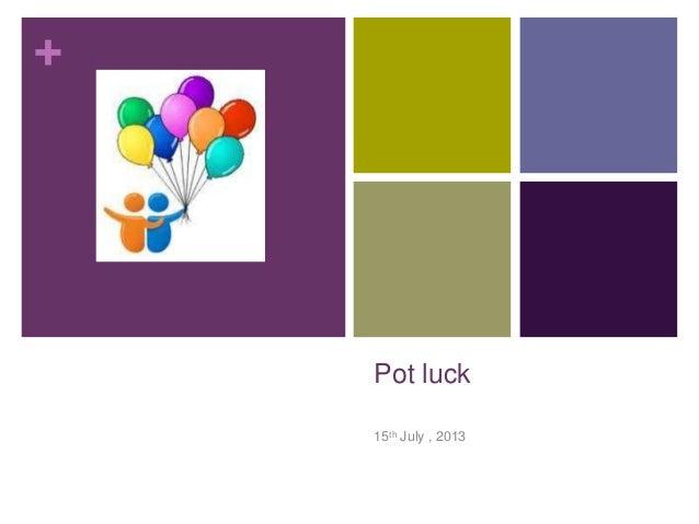 + Pot luck 15th July , 2013